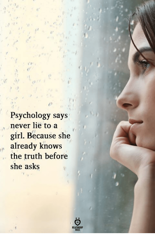 Girl, Psychology, and Never: Psychology says  never lie to a  girl. Because she  already knows  the truth before  she asks