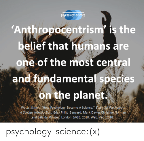 """Norman: psychology-science  Anthropocentrism' is the  belief that humans are  one of the most central  and fundamental species  on the planet  A Concise Introduction. Edst philip Banyard, Mark Davies christine Norman  atts, Si  Became A Science."""" E  and Belinda  London SAGE. 2010. Web. Feb. 2018 psychology-science:(x)"""