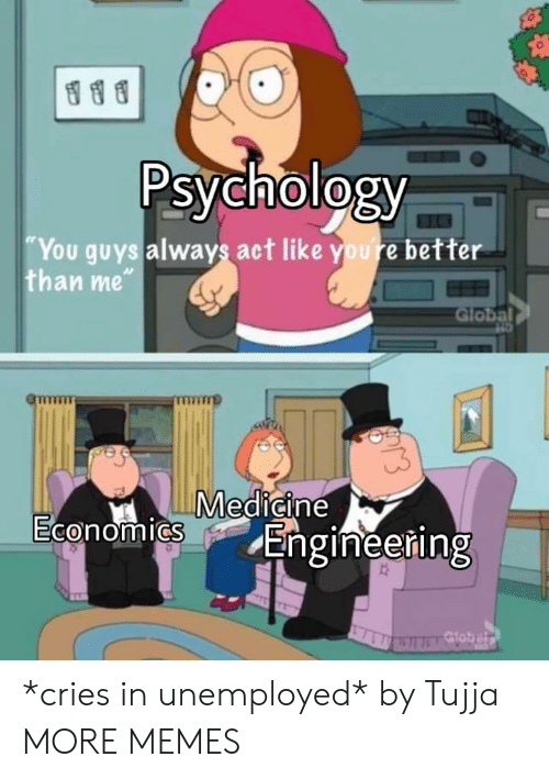 "Dank, Memes, and Target: Psychology  You guys always act like youre better  than me""  Global  Medicine  0  Engineering *cries in unemployed* by Tujja MORE MEMES"