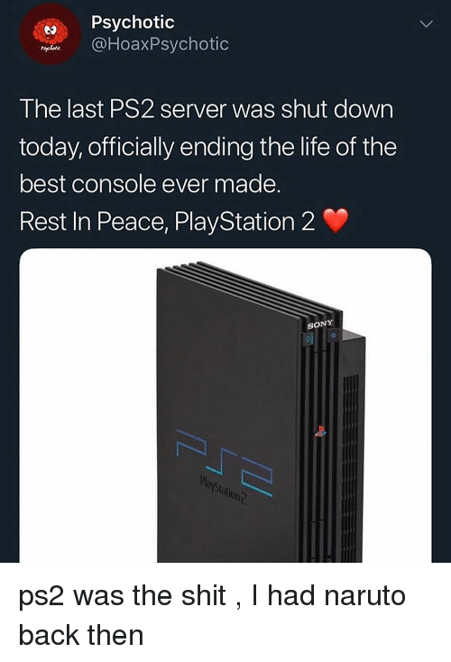 Life, Naruto, and PlayStation: Psychotic  DHoaxPsychotic  The last PS2 server was shut dowrn  today, officially ending the life of the  best console ever made.  Rest In Peace, PlayStation 2  SONY  blont ps2 was the shit , I had naruto back then