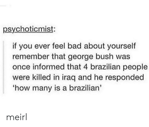 Iraq: psychoticmist:  if you ever feel bad about yourself  remember that george bush was  once informed that 4 brazilian people  were killed in iraq and he responded  how many is a brazilian' meirl