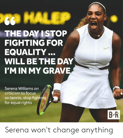 Serena Williams, Focus, and Tennis: Pta HALEP  THE DAY I STOP  FIGHTING FOR  EQUALITY..  WILL BE THE DAY  I'M IN MY GRAVE  Serena Williams on  criticism to focus  on tennis, stop fighting  for equal rights  B R Serena won't change anything