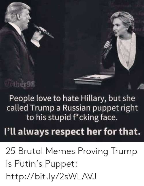 hillary: Pther98  People love to hate Hillary, but she  called Trump a Russian puppet right  to his stupid f*cking face.  Pll always respect her for that. 25 Brutal Memes Proving Trump Is Putin's Puppet: http://bit.ly/2sWLAVJ