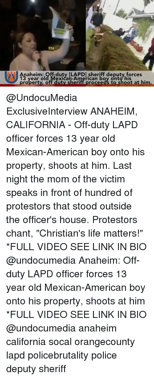 "Ooting: Pts  Anaheim:Off-duty ILAPDI sheriff deputyforces  13 year ol  proyerty,of l utyarheri ricaneedy tot oot at him.  xican-American boy onto his  property, off-duty,sher  iffproceedst hootat him. @UndocuMedia ExclusiveInterview ANAHEIM, CALIFORNIA - Off-duty LAPD officer forces 13 year old Mexican-American boy onto his property, shoots at him. Last night the mom of the victim speaks in front of hundred of protestors that stood outside the officer's house. Protestors chant, ""Christian's life matters!"" *FULL VIDEO SEE LINK IN BIO @undocumedia Anaheim: Off-duty LAPD officer forces 13 year old Mexican-American boy onto his property, shoots at him *FULL VIDEO SEE LINK IN BIO @undocumedia anaheim california socal orangecounty lapd policebrutality police deputy sheriff"
