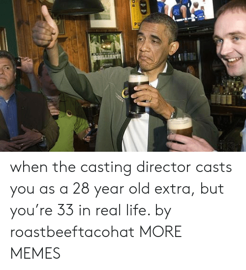 the casting: PU  BBILLIANT when the casting director casts you as a 28 year old extra, but you're 33 in real life. by roastbeeftacohat MORE MEMES