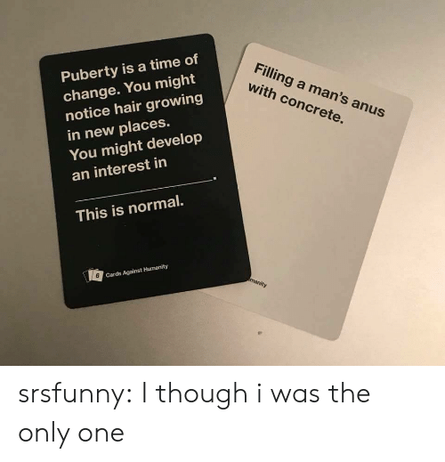 Cards Against Humanity, Tumblr, and Blog: Puberty is a time of  change. You might  notice hair growing  in new places.  Filling a man's anus  with concrete.  You might develop  an interest in  This is normal.  6  Cards Against Humanity srsfunny:  I though i was the only one