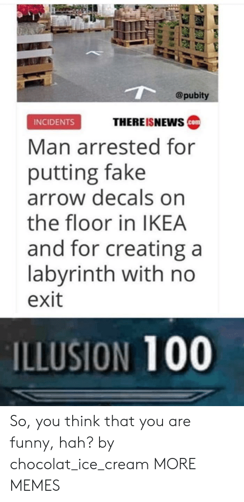 Incidents: @pubity  THEREISNEws ca  INCIDENTS  Man arrested for  putting fake  arrow decals on  the floor in IKEA  and for creating a  labyrinth with no  exit  ILLUSION 100 So, you think that you are funny, hah? by chocolat_ice_cream MORE MEMES