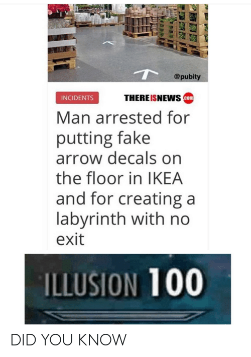 Incidents: @pubity  THEREISNEwS com  INCIDENTS  Man arrested for  putting fake  arrow decals on  the floor in IKEA  and for creating a  labvrinth with no  exit  ILLUSION 100 DID YOU KNOW