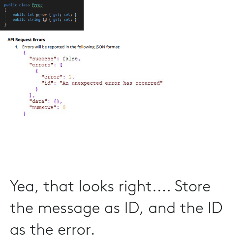 "The Following, Success, and Api: public class Eccor  {  public int error { get; set; }  public string id { get; set; }  API Request Errors  1.  Errors will be reported in the following JSON format:  ""success"": false,  ""errors"": [  ""error"": 1,  ""id"": ""An unexpected error has occurred""  1,  ""data"": {},  ""numRows"": 0 Yea, that looks right.... Store the message as ID, and the ID as the error."