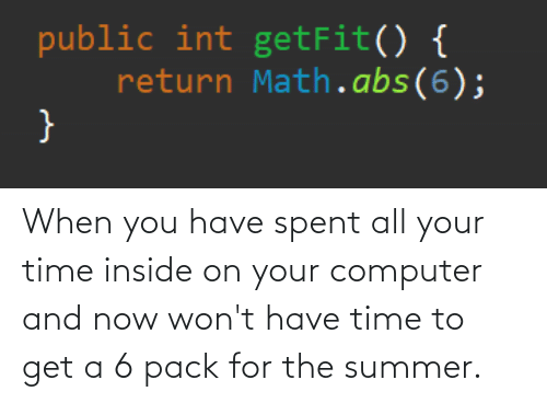 Summer, Computer, and Math: public int getFit() {  return Math.abs(6); When you have spent all your time inside on your computer and now won't have time to get a 6 pack for the summer.