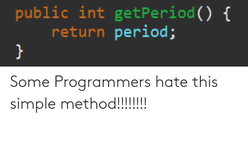 Period, Programmer Humor, and Simple: public int getPeriod() {  return period; Some Programmers hate this simple method!!!!!!!!