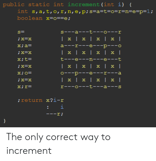int: public  int s,a,t,o,r,n,e, p; s=a=t=o=r=n=e=p=1;  boolean x=o==e;  static int increment (int i) {  s--a- t---o---r  | x | x | x | x |  X=X  a---r---e---p---o  X;a=  | x | x | x | x |  X; t=  t---e--n---e---t  Ix|x| х | x |  O- p -e---r---a  | x | x | x | x |  rーー-ローーーt a-ー-s  X;r=  ; return x?i-r  i  ! I- The only correct way to increment