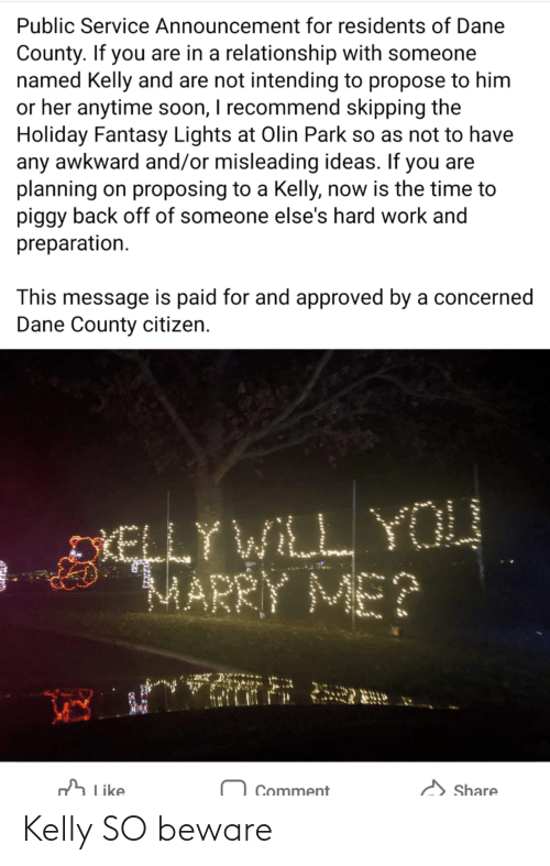 Awkward: Public Service Announcement for residents of Dane  County. If you are in a relationship with someone  named Kelly and are not intending to propose to him  or her anytime soon, I recommend skipping the  Holiday Fantasy Lights at Olin Park so as not to have  any awkward and/or misleading ideas. If you are  planning on proposing to a Kelly, now is the time to  piggy back off of someone else's hard work and  preparation.  This message is paid for and approved by a concerned  Dane County citizen.  DIELLY WILL YOU  MARRY ME?  h Like  Share  Comment Kelly SO beware