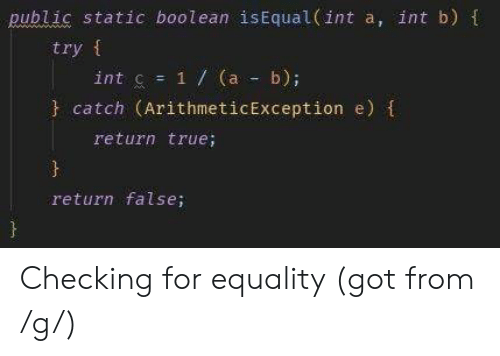 True, Got, and Static: public static boolean isEqual (int a, int b) t  try f  int c = 1 / (a-b);  catch (ArithmeticException e)  return true;  return false; Checking for equality (got from /g/)