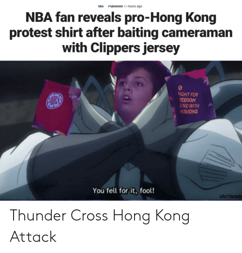 Hong Kong: Published 11 hours ago  NBA  NBA fan reveals pro-Hong Kong  protest shirt after baiting cameraman  with Clippers jersey  FIGHT FOR  REEDOM  S'NDWITH  HIGKONG  You fell for it, fool!  u/Ao1Yamada Thunder Cross Hong Kong Attack