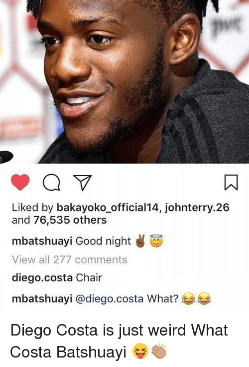puc: puc  Liked by bakayoko_official14, johnterry.26  and 76,535 others  mbatshuay. Good night  View all 277 comments  diego.costa Chair  mbatshuayi @diego.costa What?芋芋 Diego Costa is just weird What Costa Batshuayi 😝👏🏽