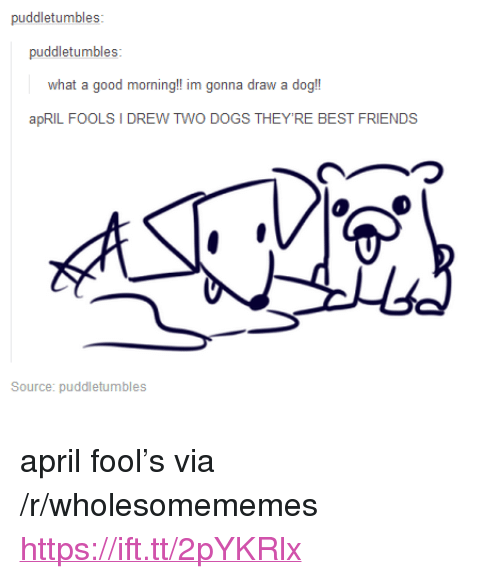 "Dogs, Friends, and Good Morning: puddletumbles:  what a good morning!! im gonna draw a dog!  apRIL FOOLS I DREW TWO DOGS THEY'RE BEST FRIENDS  つ  Source: puddletumbles <p>april fool's via /r/wholesomememes <a href=""https://ift.tt/2pYKRlx"">https://ift.tt/2pYKRlx</a></p>"