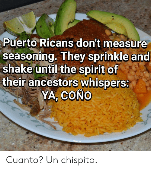 cono: Puerto Ricans don't measure  seasoning. They sprinkle and  shake until the spirit of  their ancestors whispers:  YA, COÑO Cuanto? Un chispito.