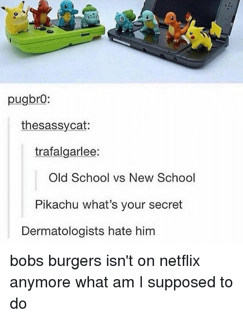 Bob's Burgers: pugbro:  thesassycat:  trafalgarlee:  old School vs New School  Pikachu what's your secret  Dermatologists hate him bobs burgers isn't on netflix anymore what am I supposed to do