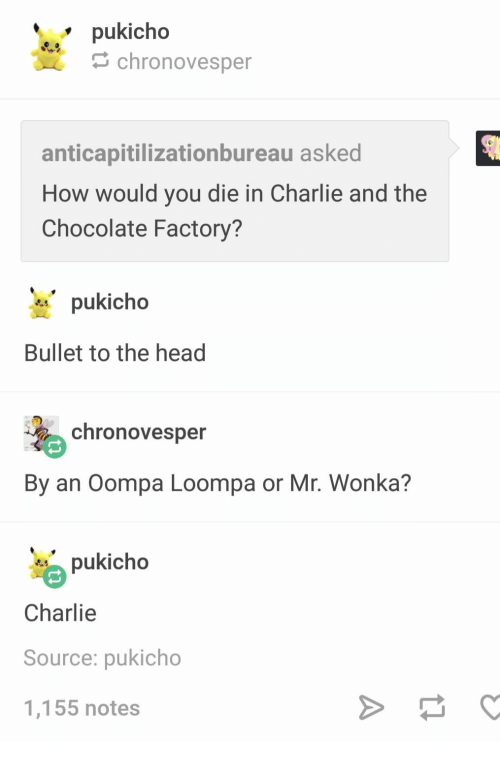 Bullet: pukicho  chronovesper  anticapitilizationbureau asked  How would you die in Charlie and the  Chocolate Factory?  pukicho  Bullet to the head  chronovesper  By an Oompa Loompa or Mr. Wonka?  pukicho  Charlie  Source: pukicho  1,155 notes