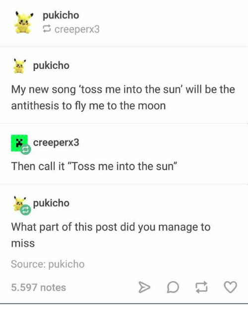 "To The Moon: pukicho  creeperx3  pukicho  My new song 'toss me into the sun' will be the  antithesis to fly me to the moon  creeperx3  Then call it ""Toss me into the sun""  pukicho  What part of this post did you manage  miss  Source: pukicho  5.597 notes"