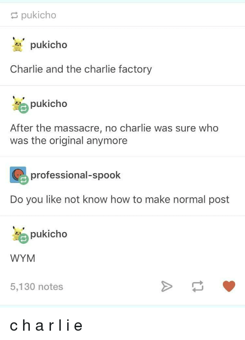 spook: pukicho  pukicho  Charlie and the charlie factory  pukicho  After the massacre, no charlie was sure who  was the original anymore  professional-spook  Do you like not know how to make normal post  pukicho  WYM  5,130 notes c h a r l i e