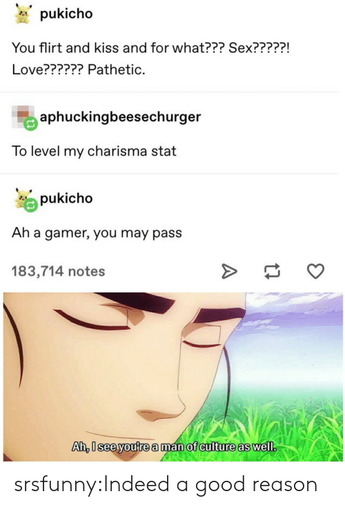 Love, Sex, and Tumblr: pukicho  You flirt and kiss and for what??? Sex?????!  Love?????? Pathetic.  aphuckingbeesechurger  To level my charisma stat  pukicho  Ah a gamer, you may pass  183,714 notes  Ah, 0sceyoute a man of culture as well srsfunny:Indeed a good reason