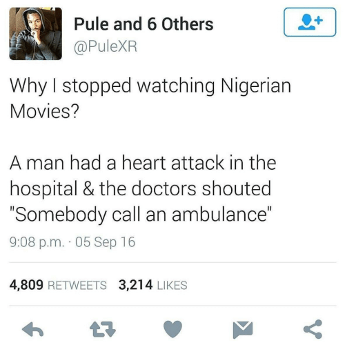 "sep: Pule and 6 Others  @PuleXR  Why I stopped watching Nigerian  Movies?  A man had a heart attack in the  hospital & the doctors shouted  ""Somebody call an ambulance""  9:08 p.m. · 05 Sep 16  4,809 RETWEETS 3,214 LIKES"