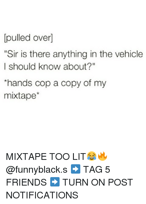 """My Mixtap: pulled over]  """"Sir is there anything in the vehicle  I should know about?""""  *hands cop a copy of my  mixtape MIXTAPE TOO LIT😂🔥 @funnyblack.s ➡️ TAG 5 FRIENDS ➡️ TURN ON POST NOTIFICATIONS"""