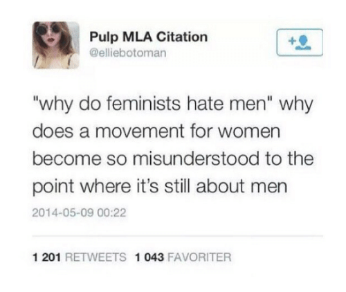 "Women, Mla, and Pulp: Pulp MLA Citation  @elliebotoman  ""why do feminists hate men"" why  does a movement for women  become so misunderstood to the  point where it's still about men  2014-05-09 00:22  1 201 RETWEETS 1 043 FAVORITER"