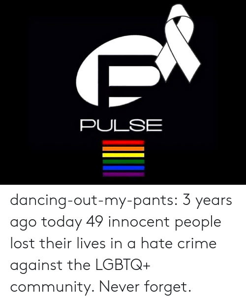 Hate Crime: PULSE dancing-out-my-pants:  3 years ago today 49 innocent people lost their lives in a hate crime against the LGBTQ+ community. Never forget.