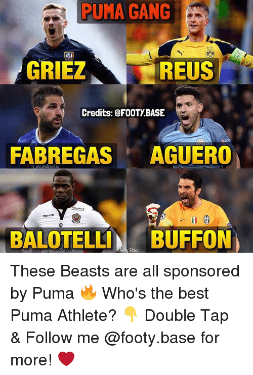 Memes, Gang, and Puma: PUMA GANG  GRIEZ  REUS  Credits: @FOOTYBASE  FABREGAS  AGUERO  KHAMA  BALOTELLI  BUFFON  Base These Beasts are all sponsored by Puma 🔥 Who's the best Puma Athlete? 👇 Double Tap & Follow me @footy.base for more! ❤️
