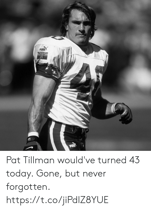 Gone But: PUMA  PUMA Pat Tillman would've turned 43 today.  Gone, but never forgotten. https://t.co/jiPdlZ8YUE