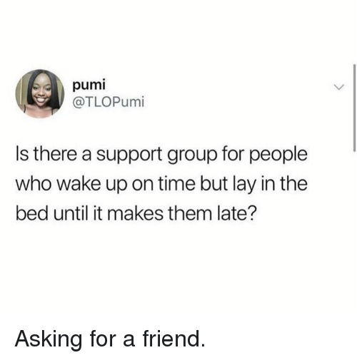Dank, Time, and Asking: pumi  @TLOPumi  Is there a support group for people  who wake up on time but lay in the  bed until it makes them late? Asking for a friend.