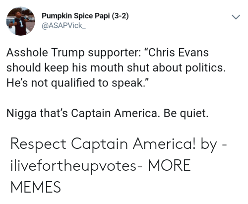 "Qualified: Pumpkin Spice Papi (3-2)  @ASAPVick  Asshole Trump supporter: ""Chris Evans  should keep his mouth shut about politics.  He's not qualified to speak  Nigga that's Captain America. Be quiet. Respect Captain America! by -ilivefortheupvotes- MORE MEMES"