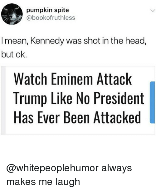 shot in the head: pumpkin spite  @bookofruthless  I mean, Kennedy was shot in the head,  but ok.  Watch Eminem Attack  Trump Like No President  Has Ever Been Attacked @whitepeoplehumor always makes me laugh