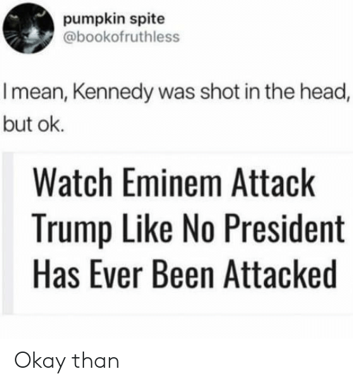 shot in the head: pumpkin spite  @bookofruthless  I mean, Kennedy was shot in the head,  but ok.  Watch Eminem Attack  Trump Like No President  Has Ever Been Attacked Okay than