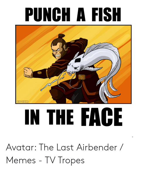 Avatar The Last Airbender Memes: PUNCH A FISH  IN THE FACE Avatar: The Last Airbender / Memes - TV Tropes