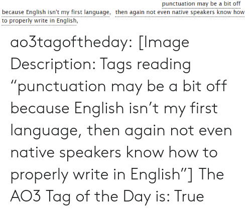 """then again: punctuation may be a bit off  because English isn't my first language, then again not even native speakers know how  to properly write in English, ao3tagoftheday:  [Image Description: Tags reading """"punctuation may be a bit off because English isn't my first language, then again not even native speakers know how to properly write in English""""]  The AO3 Tag of the Day is: True"""