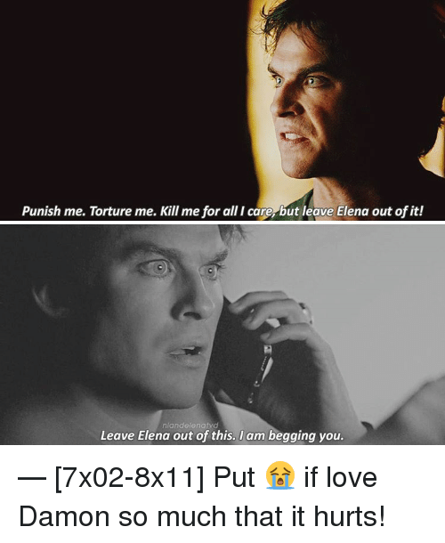 torturous: Punish me. Torture me. Kill me for allicare but leave Elena out of it!  nlandelenat  Leave Elena out of this. I am begging you — [7x02-8x11] Put 😭 if love Damon so much that it hurts!