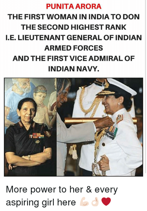 aspirated: PUNITAARORA  THE FIRST WOMAN IN INDIA TO DON  THE SECOND HIGHEST RANK  E. LIEUTENANT GENERAL OF INDIAN  ARMED FORCES  AND THE FIRST VICE ADMIRAL OF  INDIAN NAVY. More power to her & every aspiring girl here 💪🏻👌🏻❤️
