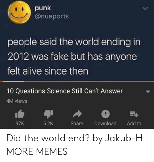 Downloading: punk  @nueports  people said the world ending in  2012 was fake but has anyone  felt alive since then  10 Questions Science Still Can't Answer  4M views  37K  5.2K  Share Download Add to Did the world end? by Jakub-H MORE MEMES