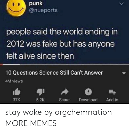 Alive, Dank, and Fake: punk  @nueports  people said the world ending in  2012 was fake but has anyone  felt alive since then  10 Questions Science Still Can't Answer  4M views  Download  37K  5.2K  Share  Add to stay woke by orgchemnation MORE MEMES