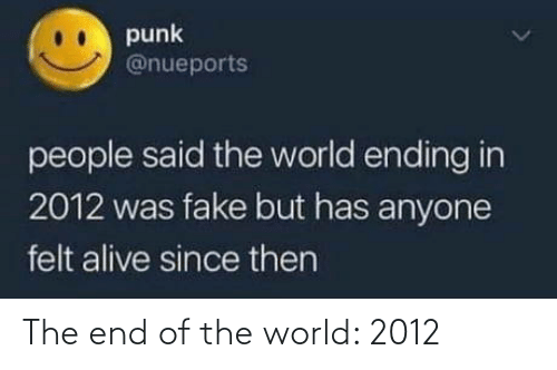 Has Anyone: punk  @nueports  people said the world ending in  2012 was fake but has anyone  felt alive since then The end of the world: 2012
