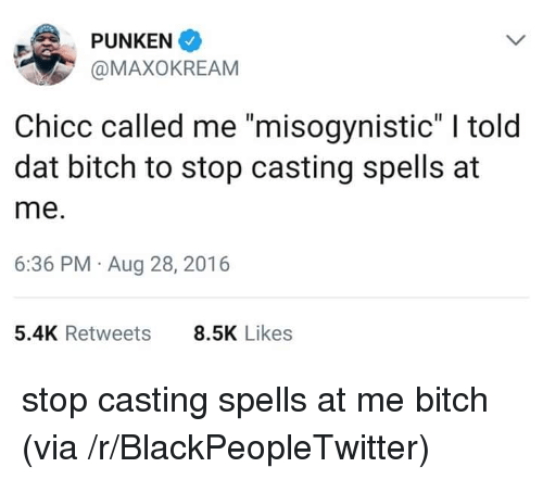 """Bitch, Blackpeopletwitter, and Misogynistic: PUNKEN  @MAXOKREAM  Chicc called me """"misogynistic"""" I told  dat bitch to stop casting spells at  me.  6:36 PM Aug 28, 2016  5.4K Retweets  8.5K Likes stop casting spells at me bitch (via /r/BlackPeopleTwitter)"""