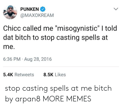 """Bitch, Dank, and Memes: PUNKEN  @MAXOKREAM  Chicc called me """"misogynistic"""" I told  dat bitch to stop casting spells at  me.  6:36 PM Aug 28, 2016  5.4K Retweets  8.5K Likes stop casting spells at me bitch by arpan8 MORE MEMES"""