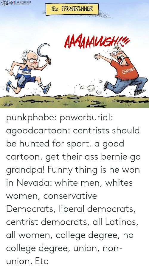 Bernie: punkphobe: powerburial:  agoodcartoon:  centrists should be hunted for sport. a good cartoon.   get their ass bernie  go grandpa!    Funny thing is he won in Nevada: white men, whites women, conservative Democrats, liberal democrats, centrist democrats, all Latinos, all women, college degree, no college degree, union, non-union. Etc