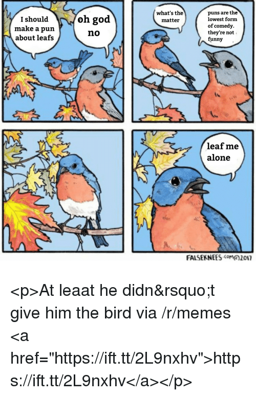 """leafs: puns are the  lowest form  of comedy.  they're not  funny-  what's the  matteir  I should  make a pun  about leafs  oh god  no  leaf me  alone  FALSEKNEES017 <p>At leaat he didn&rsquo;t give him the bird via /r/memes <a href=""""https://ift.tt/2L9nxhv"""">https://ift.tt/2L9nxhv</a></p>"""