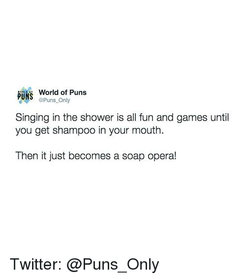 soap opera: PUNS  World of Puns  aPuns Only  Singing in the shower is all fun and games until  you get shampoo in your mouth.  Then it just becomes a soap opera! Twitter: @Puns_Only