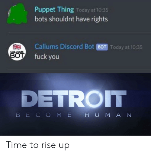 Detroit, Fuck You, and Fuck: Puppet Thing Today at 10:35  bots shouldnt have rights  Callums Discord Bot BOT Today at 10:35  CALLUMS  BOT  fuck you  DETROIT  BECOME H UMAN Time to rise up